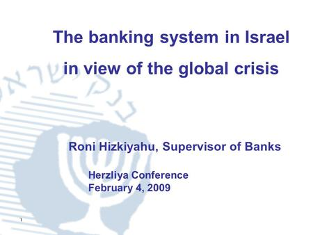 1 The banking system in Israel in view of the global crisis Herzliya Conference February 4, 2009 Roni Hizkiyahu, Supervisor of Banks.