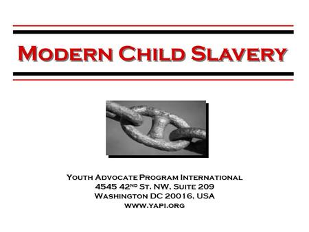 Youth Advocate Program International 4545 42 nd St. NW, Suite 209 Washington DC 20016, USA www.yapi.org Modern Child Slavery.