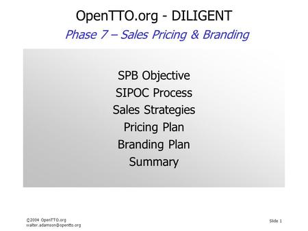 ©2004 OpenTTO.org Slide 1 OpenTTO.org - DILIGENT Phase 7 – Sales Pricing & Branding SPB Objective SIPOC Process Sales Strategies.