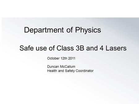 Department of Physics Safe use of Class 3B and 4 Lasers October 12th 2011 Duncan McCallum Health and Safety Coordinator.