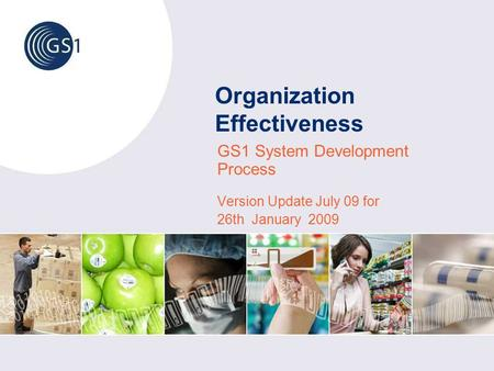 Organization Effectiveness GS1 System Development Process Version Update July 09 for 26th January 2009.