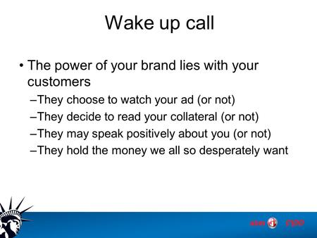 Wake up call The power of your brand lies with your customers –They choose to watch your ad (or not) –They decide to read your collateral (or not) –They.