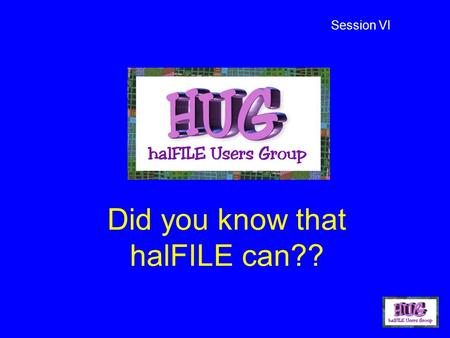 Did you know that halFILE can?? Session VI. Solution-driven software Customer-driven solutions!