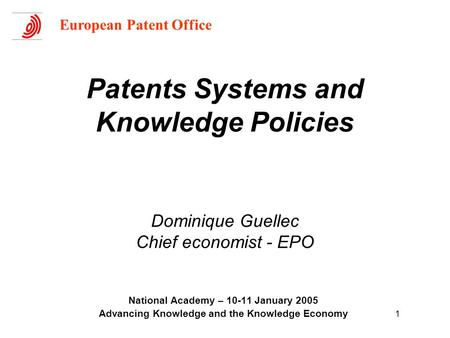 1 Patents Systems and Knowledge Policies Dominique Guellec Chief economist - EPO National Academy – 10-11 January 2005 Advancing Knowledge and the Knowledge.