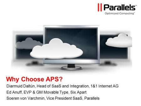 Why Choose APS? Diarmuid Daltún, Head of SaaS and Integration, 1&1 Internet AG Ed Anuff, EVP & GM Movable Type, Six Apart Soeren von Varchmin, Vice President.