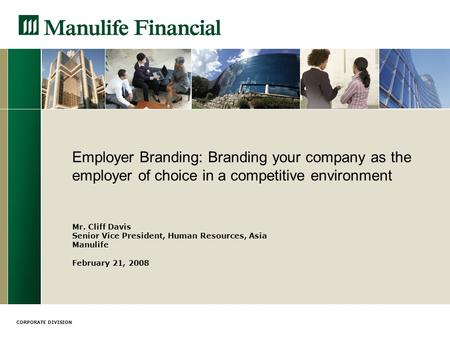 CORPORATE DIVISION Employer Branding: Branding your company as the employer of choice in a competitive environment Mr. Cliff Davis Senior Vice President,