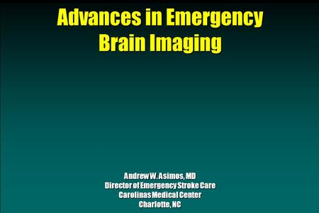 Advances in Emergency Brain Imaging Andrew W. Asimos, MD Director of Emergency Stroke Care Carolinas Medical Center Charlotte, NC.