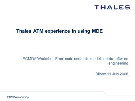ECMDA workshop Thales ATM experience in using MDE ECMDA Workshop From code centric to model centric software engineering Bilbao 11 July 2006.