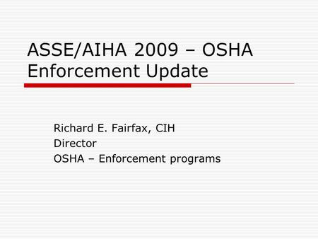 ASSE/AIHA 2009 – OSHA Enforcement Update Richard E. Fairfax, CIH Director OSHA – Enforcement programs.