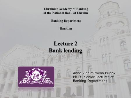 Ukrainian Academy of Banking of the National Bank of Ukraine Banking Department Banking Lecture 2 Bank lending Anna Vladimirovna Buriak, Ph.D., Senior.