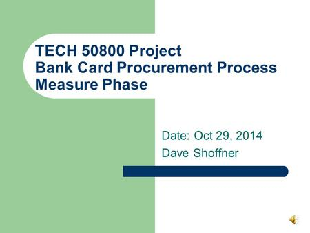 TECH 50800 Project Bank Card Procurement Process Measure Phase Date: Oct 29, 2014 Dave Shoffner.