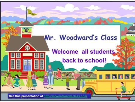 Mr. Woodward's Class Welcome all students back to school! 1 See this presentation at http//:mrwoodwardsclass.com.
