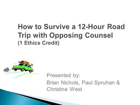 How to Survive a 12-Hour Road Trip with Opposing Counsel (1 Ethics Credit) Presented by: Brian Nichols, Paul Spruhan & Christina West.