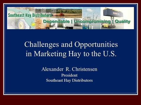 Alexander R. Christensen President Southeast Hay Distributors Challenges and Opportunities in Marketing Hay to the U.S.