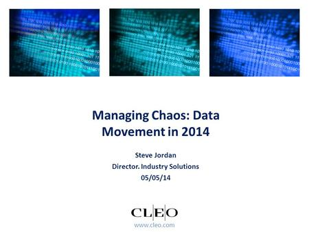 Www.cleo.com Steve Jordan Director. Industry Solutions 05/05/14 Managing Chaos: Data Movement in 2014.