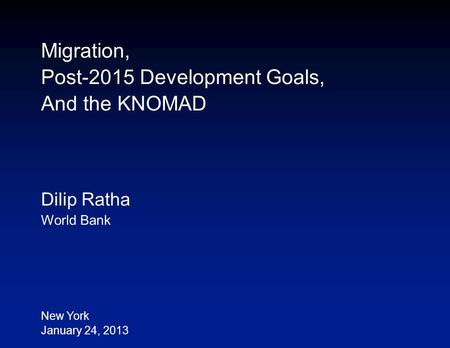 Migration, Post-2015 Development Goals, And the KNOMAD Dilip Ratha World Bank New York January 24, 2013.