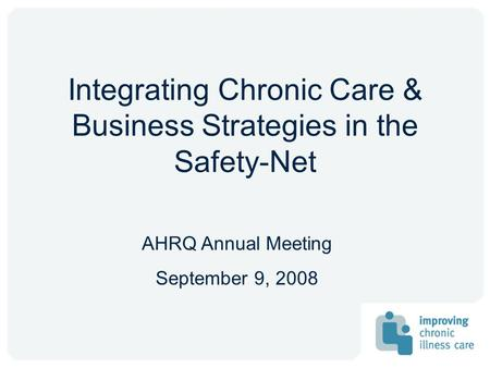 Integrating Chronic Care & Business Strategies in the Safety-Net AHRQ Annual Meeting September 9, 2008.