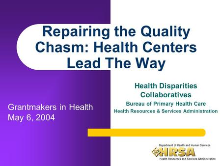 Repairing the Quality Chasm: Health Centers Lead The Way Health Disparities Collaboratives Bureau of Primary Health Care Health Resources & Services Administration.