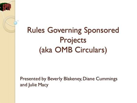 Rules Governing Sponsored Projects (aka OMB Circulars) Presented by Beverly Blakeney, Diane Cummings and Julie Macy.