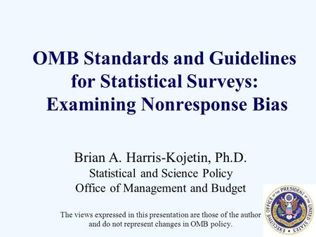 OMB Standards and Guidelines for Statistical Surveys: Examining Nonresponse Bias Brian A. Harris-Kojetin, Ph.D. Statistical and Science Policy Office of.