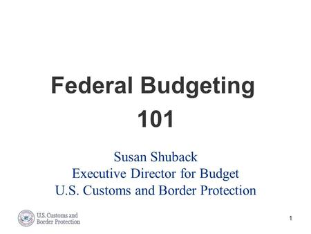 Federal Budgeting 101 Susan Shuback Executive Director for Budget U.S. Customs and Border Protection.