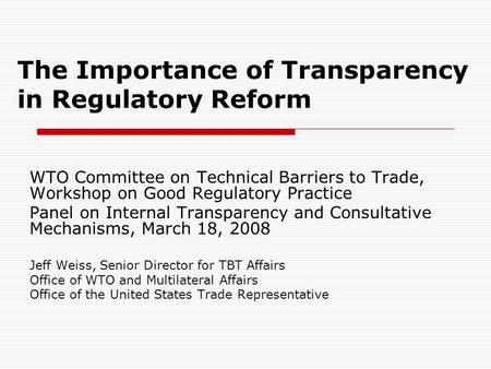 The Importance of Transparency in Regulatory Reform WTO Committee on Technical Barriers to Trade, Workshop on Good Regulatory Practice Panel on Internal.