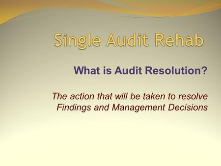 What is Audit Resolution? The action that will be taken to resolve Findings and Management Decisions.