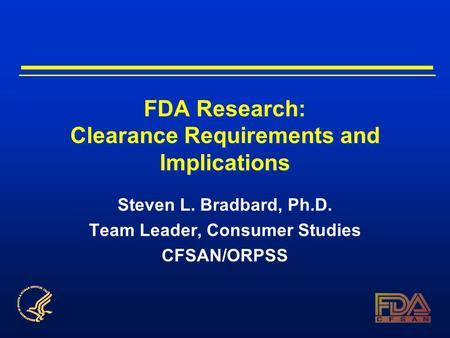 FDA Research: Clearance Requirements and Implications Steven L. Bradbard, Ph.D. Team Leader, Consumer Studies CFSAN/ORPSS.