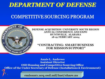 DEPARTMENT OF DEFENSE COMPETITIVE SOURCING PROGRAM emissary.acq.osd.mil/inst/share.ns Annie L. Andrews Assistant Director OSD Housing and Competitive Sourcing.