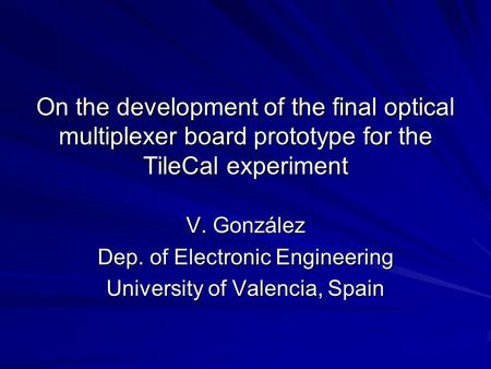 On the development of the final optical multiplexer board prototype for the TileCal experiment V. González Dep. of Electronic Engineering University of.
