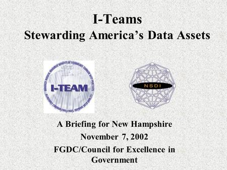 I-Teams Stewarding America's Data Assets A Briefing for New Hampshire November 7, 2002 FGDC/Council for Excellence in Government.