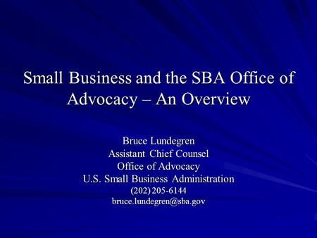 Small Business and the SBA Office of Advocacy – An Overview Bruce Lundegren Assistant Chief Counsel Office of Advocacy U.S. Small Business Administration.