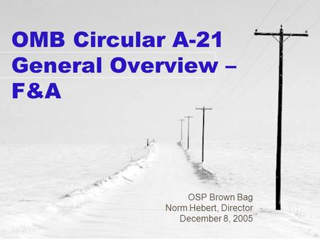 OMB Circular A-21 General Overview – F&A OSP Brown Bag Norm Hebert, Director December 8, 2005.