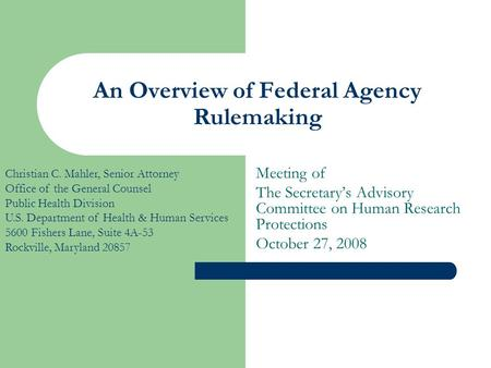 An Overview of Federal Agency Rulemaking Meeting of The Secretary's Advisory Committee on Human Research Protections October 27, 2008 Christian C. Mahler,