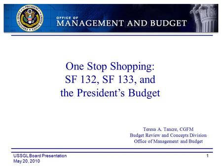 USSGL Board Presentation May 20, 2010 1 Teresa A. Tancre, CGFM Budget Review and Concepts Division Office of Management and Budget One Stop Shopping: SF.