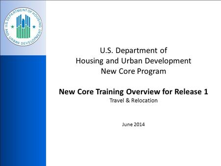 U.S. Department of Housing and Urban Development New Core Program New Core Training Overview for Release 1 Travel & Relocation June 2014.