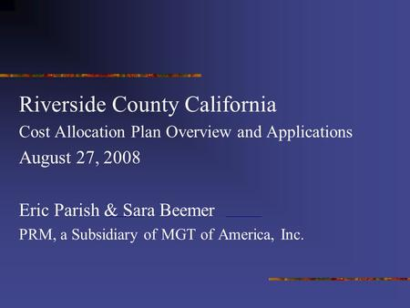 Riverside County California Cost Allocation Plan Overview and Applications August 27, 2008 Eric Parish & Sara Beemer PRM, a Subsidiary of MGT of America,