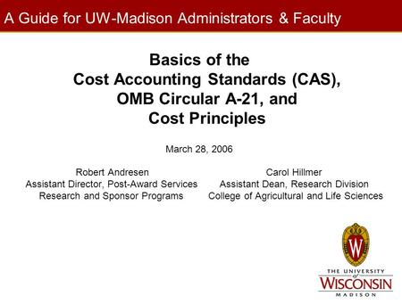 A Guide for UW-Madison Administrators & Faculty Basics of the Cost Accounting Standards (CAS), OMB Circular A-21, and Cost Principles March 28, 2006 Robert.