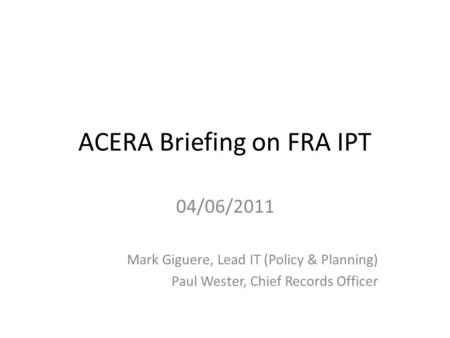 ACERA Briefing on FRA IPT 04/06/2011 Mark Giguere, Lead IT (Policy & Planning) Paul Wester, Chief Records Officer.