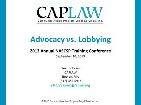 © 2013 Community Action Program Legal Services, Inc. 2013 Annual NASCSP Training Conference September 10, 2013 Advocacy vs. Lobbying Eleanor Evans CAPLAW.