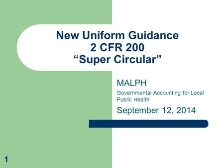 "MALPH Governmental Accounting for Local Public Health September 12, 2014 New Uniform Guidance 2 CFR 200 ""Super Circular"" 1."