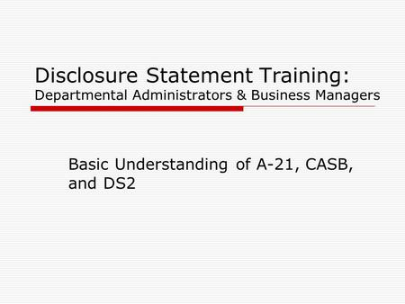 Disclosure Statement Training: Departmental Administrators & Business Managers Basic Understanding of A-21, CASB, and DS2.