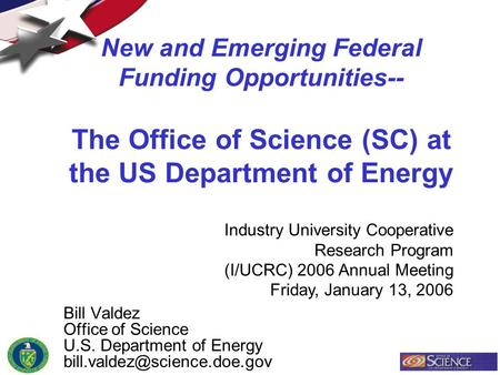 New and Emerging Federal Funding Opportunities-- The Office of Science (SC) at the US Department of Energy Bill Valdez Office of Science U.S. Department.