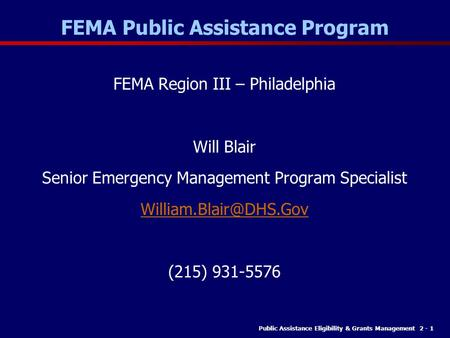 Public Assistance Eligibility & Grants Management 2 - 1 FEMA Public Assistance Program FEMA Region III – Philadelphia Will Blair Senior Emergency Management.