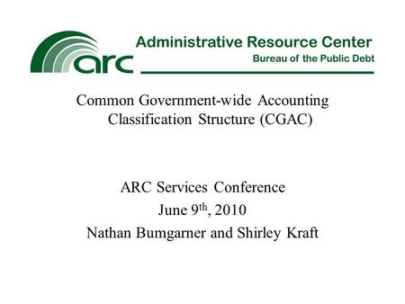 Common Government-wide Accounting Classification Structure (CGAC) ARC Services Conference June 9 th, 2010 Nathan Bumgarner and Shirley Kraft.