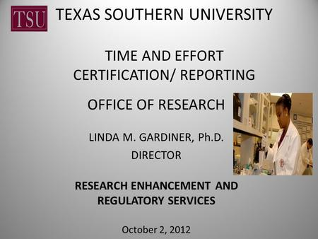 TEXAS SOUTHERN UNIVERSITY TIME AND EFFORT CERTIFICATION/ REPORTING OFFICE OF RESEARCH LINDA M. GARDINER, Ph.D. DIRECTOR RESEARCH ENHANCEMENT AND REGULATORY.