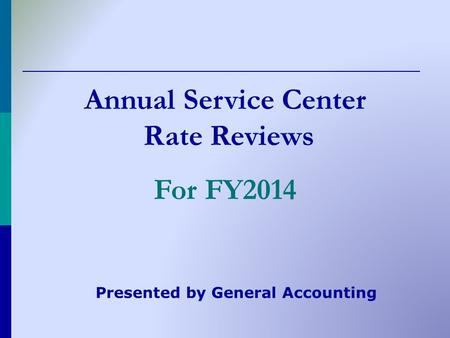 Annual Service Center Rate Reviews For FY2014 Presented by General Accounting.