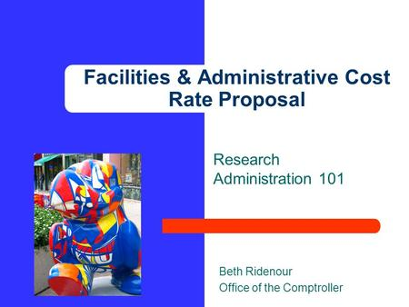 Research Administration 101 Beth Ridenour Office of the Comptroller Facilities & Administrative Cost Rate Proposal.