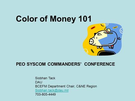 Color of Money 101 PEO SYSCOM COMMANDERS' CONFERENCE Siobhan Tack DAU BCEFM Department Chair, C&NE Region 703-805-4449.