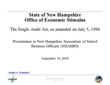 1 State of New Hampshire Office of Economic Stimulus The Single Audit Act, as amended on July 5, 1996 Sergio A. Gonzalez Presentation to New Hampshire.
